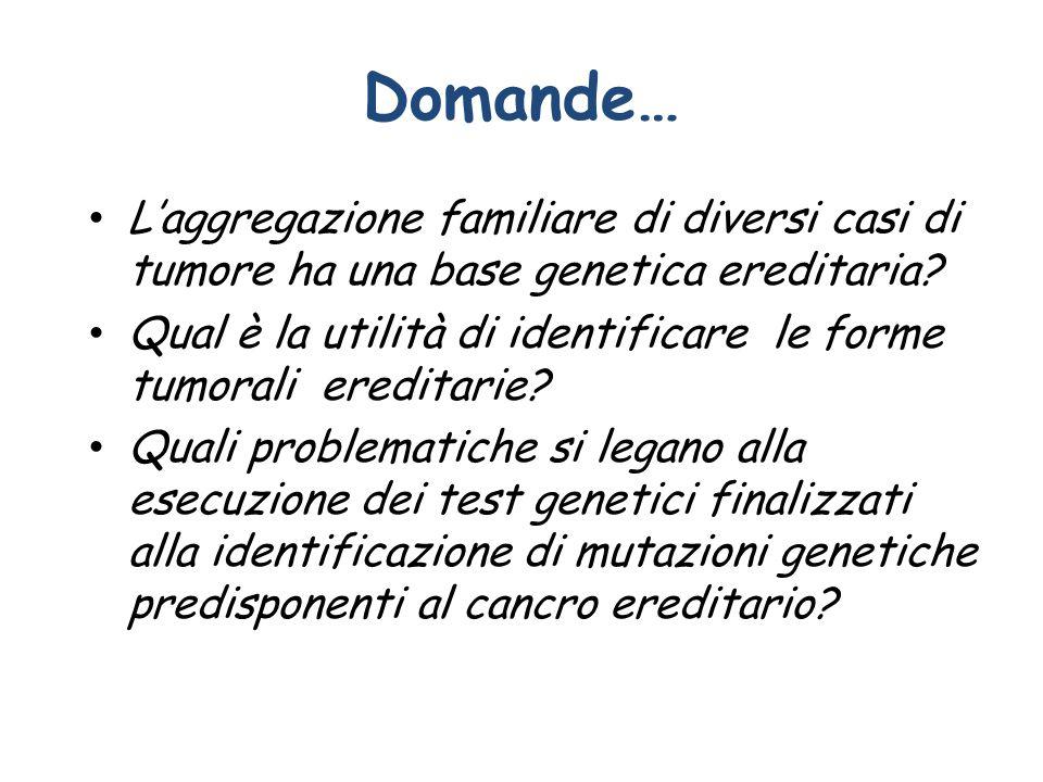 Domande… L'aggregazione familiare di diversi casi di tumore ha una base genetica ereditaria? Qual è la utilità di identificare le forme tumorali eredi