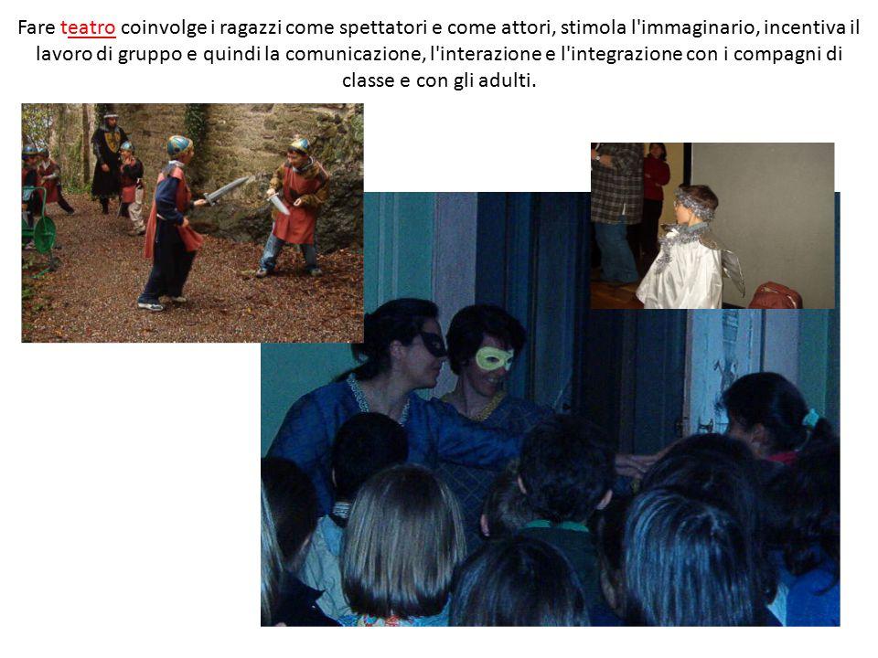 Fare teatro coinvolge i ragazzi come spettatori e come attori, stimola l immaginario, incentiva il lavoro di gruppo e quindi la comunicazione, l interazione e l integrazione con i compagni di classe e con gli adulti.