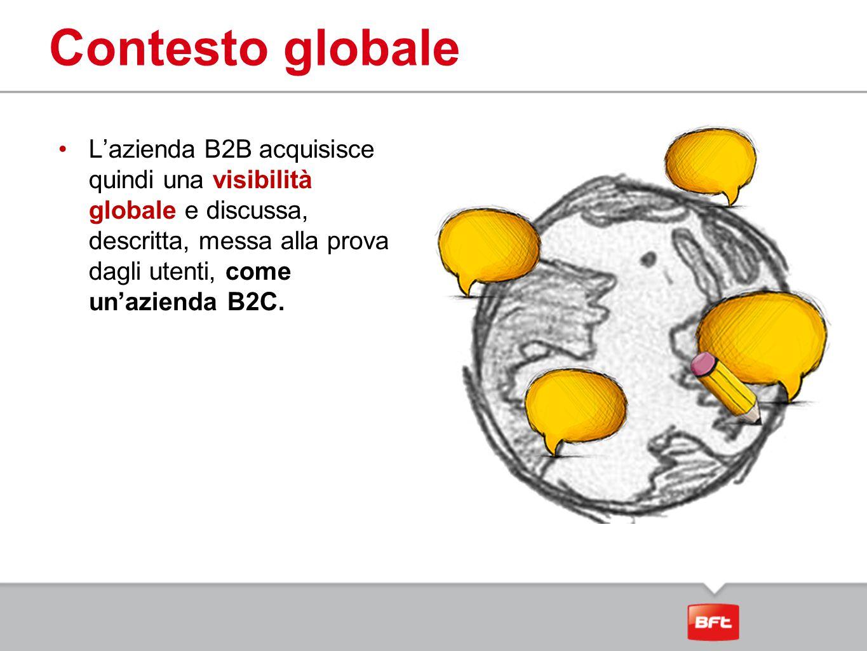 Contesto globale L'azienda B2B acquisisce quindi una visibilità globale e discussa, descritta, messa alla prova dagli utenti, come un'azienda B2C.