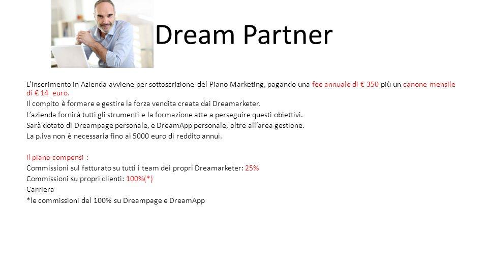 Dream Partner L'inserimento in Azienda avviene per sottoscrizione del Piano Marketing, pagando una fee annuale di € 350 più un canone mensile di € 14 euro.