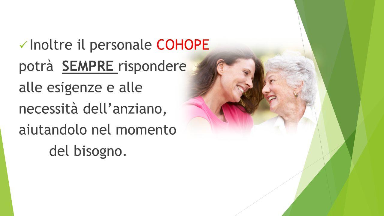 Inoltre il personale COHOPE potrà SEMPRE rispondere alle esigenze e alle necessità dell'anziano, aiutandolo nel momento del bisogno.