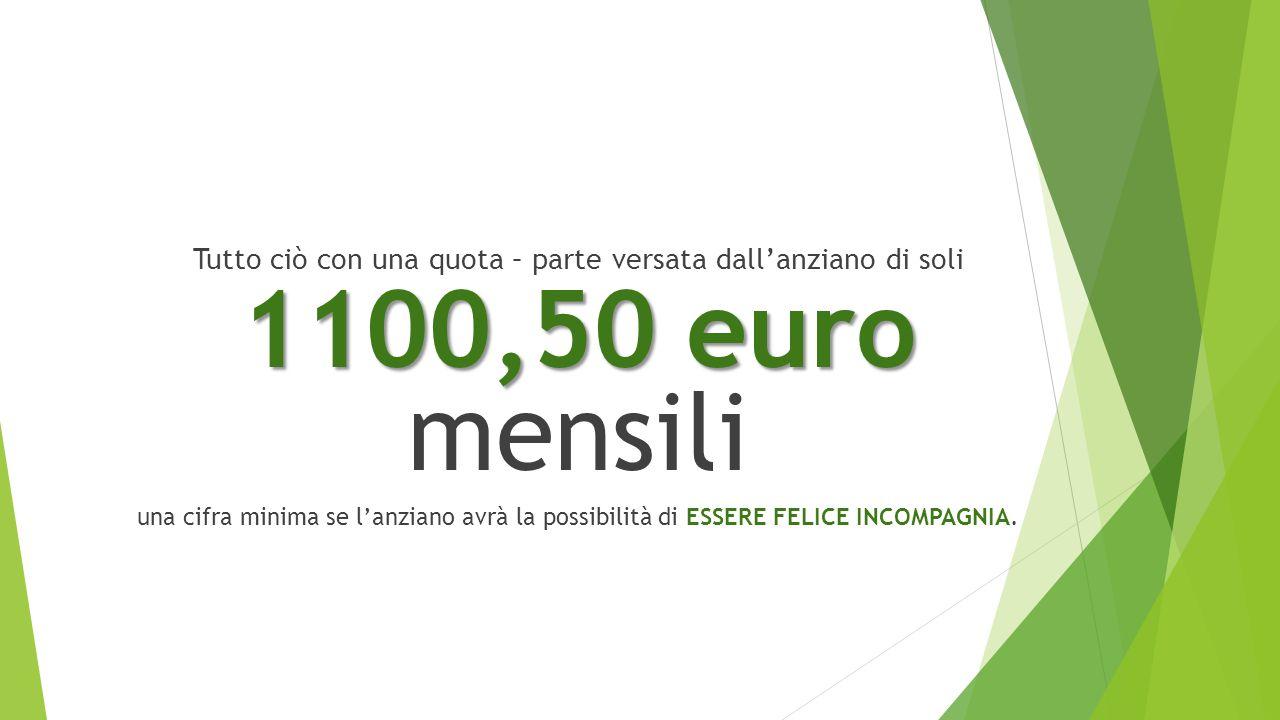 Tutto ciò con una quota – parte versata dall'anziano di soli 1100,50 euro 1100,50 euro mensili una cifra minima se l'anziano avrà la possibilità di ESSERE FELICE INCOMPAGNIA.