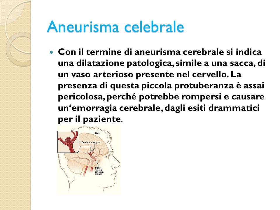 Aneurisma celebrale Con il termine di aneurisma cerebrale si indica una dilatazione patologica, simile a una sacca, di un vaso arterioso presente nel