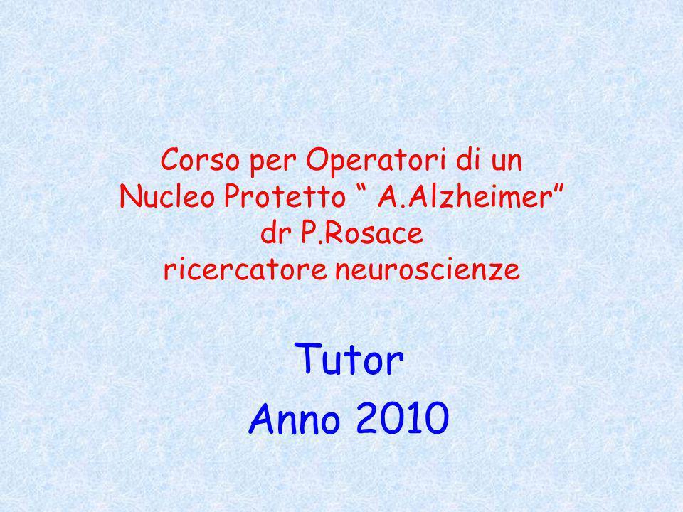 Corso per Operatori di un Nucleo Protetto A.Alzheimer dr P.Rosace ricercatore neuroscienze Tutor Anno 2010