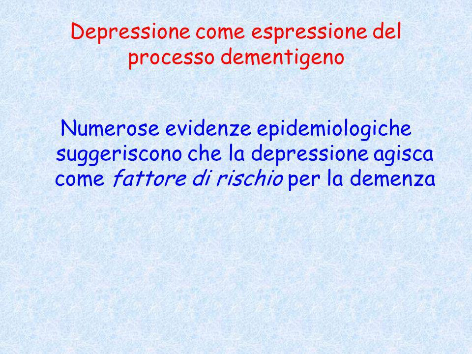 Depressione come espressione del processo dementigeno Numerose evidenze epidemiologiche suggeriscono che la depressione agisca come fattore di rischio per la demenza