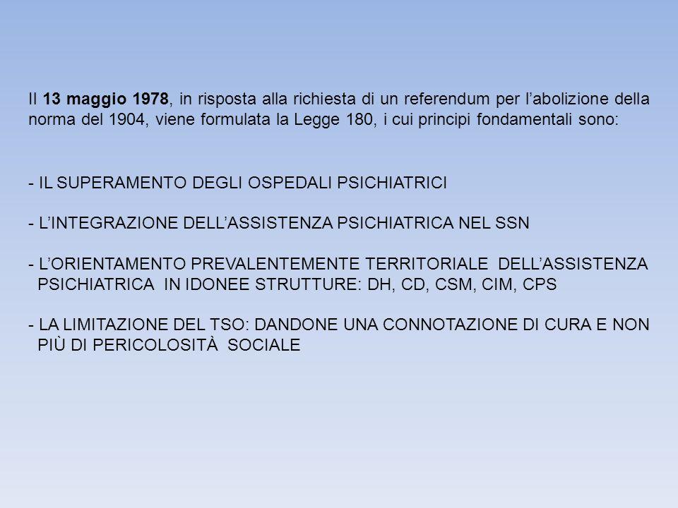 Il 13 maggio 1978, in risposta alla richiesta di un referendum per l'abolizione della norma del 1904, viene formulata la Legge 180, i cui principi fondamentali sono: - IL SUPERAMENTO DEGLI OSPEDALI PSICHIATRICI - L'INTEGRAZIONE DELL'ASSISTENZA PSICHIATRICA NEL SSN - L'ORIENTAMENTO PREVALENTEMENTE TERRITORIALE DELL'ASSISTENZA PSICHIATRICA IN IDONEE STRUTTURE: DH, CD, CSM, CIM, CPS - LA LIMITAZIONE DEL TSO: DANDONE UNA CONNOTAZIONE DI CURA E NON PIÙ DI PERICOLOSITÀ SOCIALE