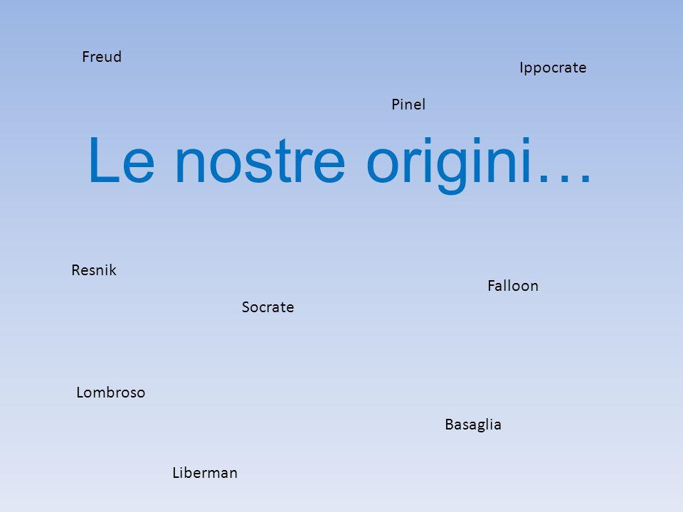 Le nostre origini… Freud Pinel Lombroso Socrate Ippocrate Basaglia Resnik Falloon Liberman