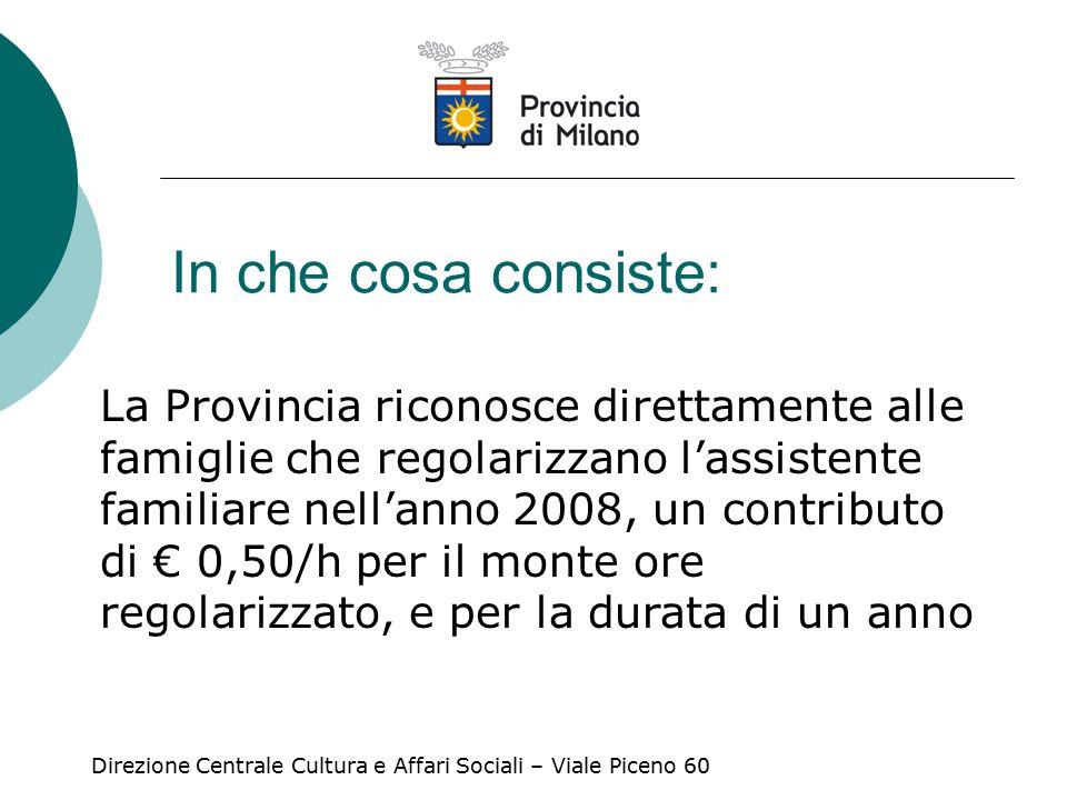 In che cosa consiste: La Provincia riconosce direttamente alle famiglie che regolarizzano l'assistente familiare nell'anno 2008, un contributo di € 0,50/h per il monte ore regolarizzato, e per la durata di un anno Direzione Centrale Cultura e Affari Sociali – Viale Piceno 60