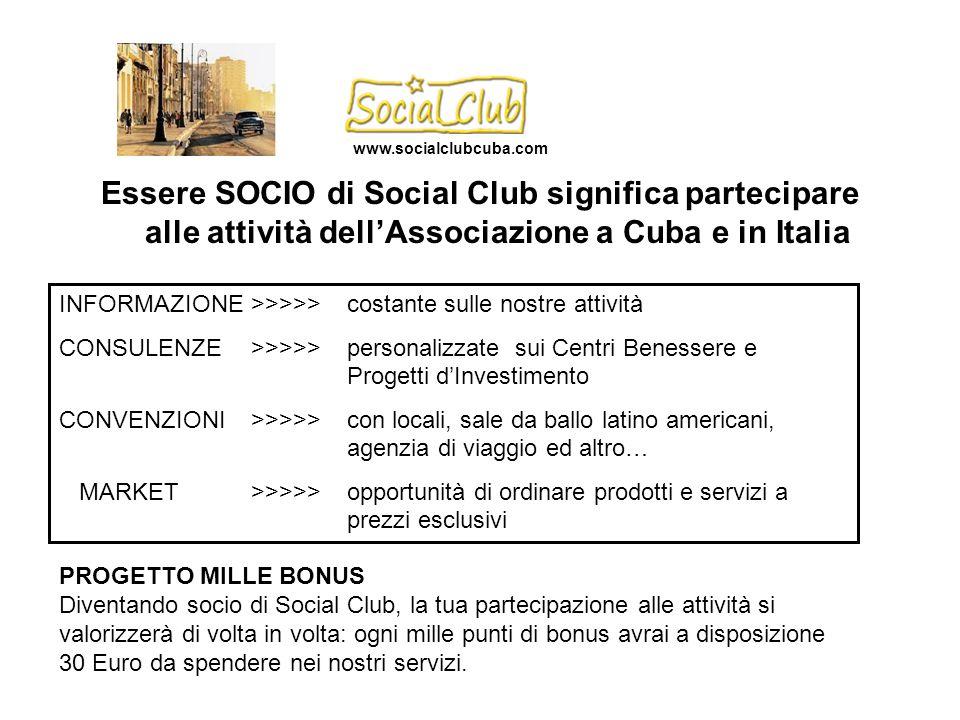 Essere SOCIO di Social Club significa partecipare alle attività dell'Associazione a Cuba e in Italia INFORMAZIONE>>>>>costante sulle nostre attività CONSULENZE>>>>>personalizzate sui Centri Benessere e Progetti d'Investimento CONVENZIONI>>>>>con locali, sale da ballo latino americani, agenzia di viaggio ed altro… MARKET>>>>>opportunità di ordinare prodotti e servizi a prezzi esclusivi PROGETTO MILLE BONUS Diventando socio di Social Club, la tua partecipazione alle attività si valorizzerà di volta in volta: ogni mille punti di bonus avrai a disposizione 30 Euro da spendere nei nostri servizi.