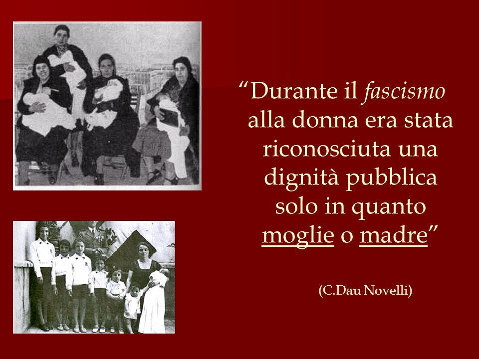 """""""Durante il fascismo alla donna era stata riconosciuta una dignità pubblica solo in quanto moglie o madre"""" (C.Dau Novelli)"""