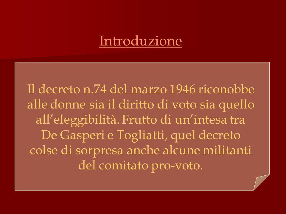 Introduzione Il decreto n.74 del marzo 1946 riconobbe alle donne sia il diritto di voto sia quello all'eleggibilità. Frutto di un'intesa tra De Gasper