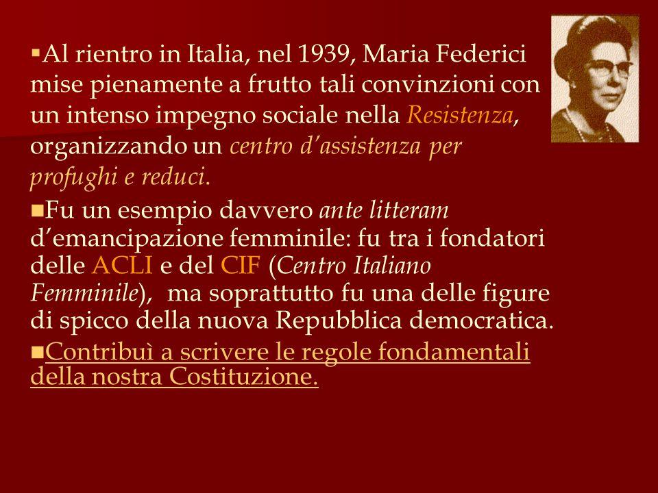  Al rientro in Italia, nel 1939, Maria Federici mise pienamente a frutto tali convinzioni con un intenso impegno sociale nella Resistenza, organizzan
