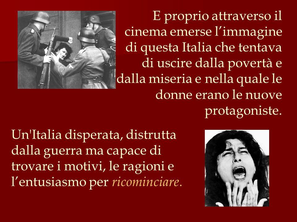 E proprio attraverso il cinema emerse l'immagine di questa Italia che tentava di uscire dalla povertà e dalla miseria e nella quale le donne erano le