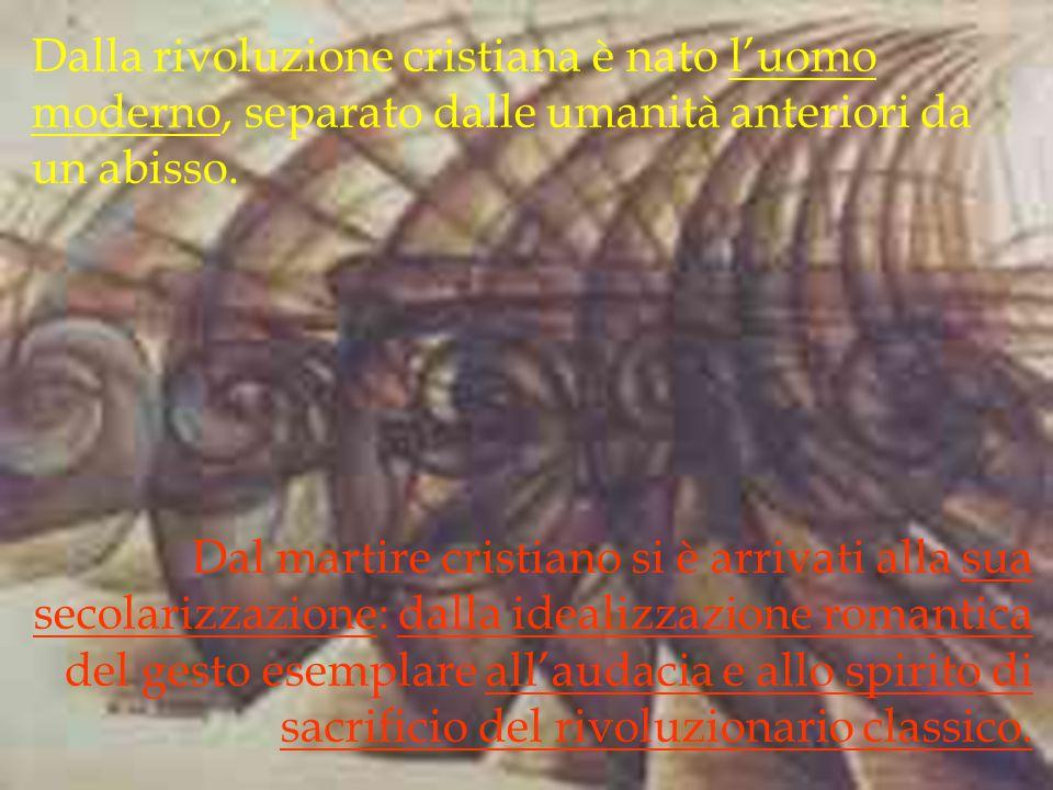 Dalla rivoluzione cristiana è nato l'uomo moderno, separato dalle umanità anteriori da un abisso. Dal martire cristiano si è arrivati alla sua secolar