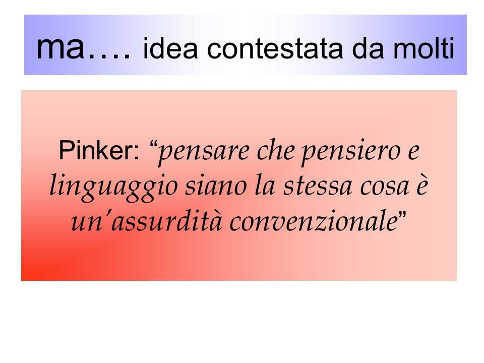 """ma…. idea contestata da molti Pinker: """" pensare che pensiero e linguaggio siano la stessa cosa è un'assurdità convenzionale """""""