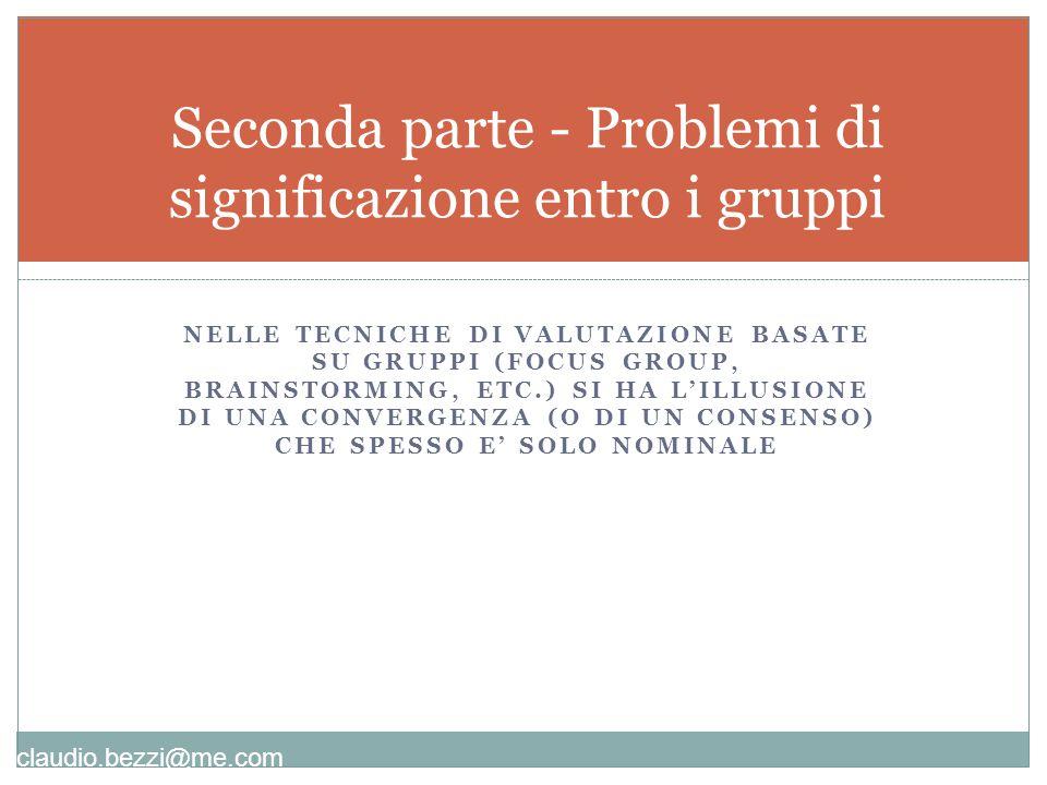 claudio.bezzi@me.com NELLE TECNICHE DI VALUTAZIONE BASATE SU GRUPPI (FOCUS GROUP, BRAINSTORMING, ETC.) SI HA L'ILLUSIONE DI UNA CONVERGENZA (O DI UN CONSENSO) CHE SPESSO E' SOLO NOMINALE Seconda parte - Problemi di significazione entro i gruppi