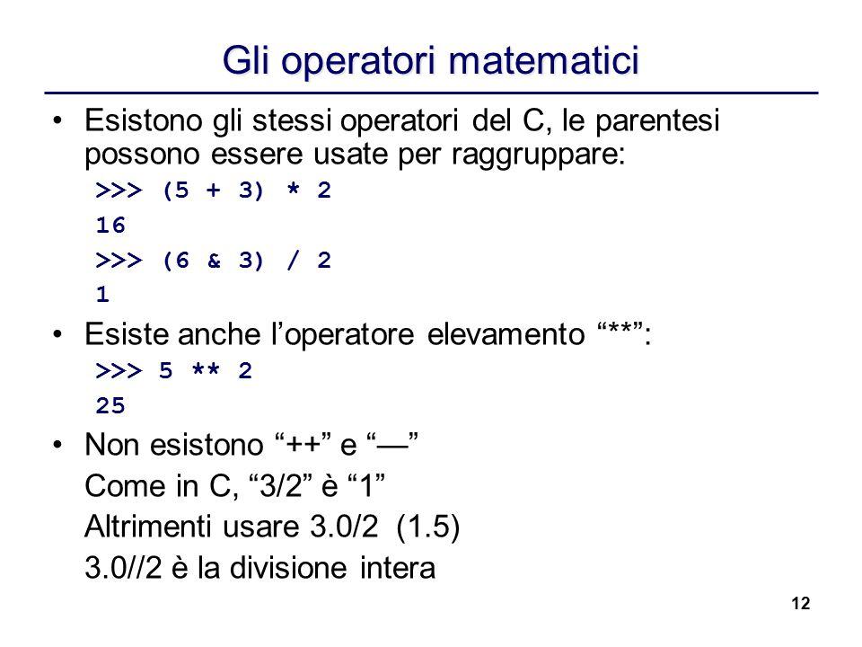 12 Gli operatori matematici Esistono gli stessi operatori del C, le parentesi possono essere usate per raggruppare: >>> (5 + 3) * 2 16 >>> (6 & 3) / 2