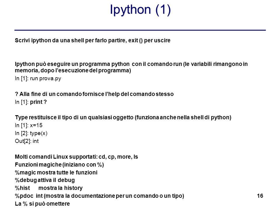 16 Ipython (1) Scrivi ipython da una shell per farlo partire, exit () per uscire Ipython può eseguire un programma python con il comando run (le varia