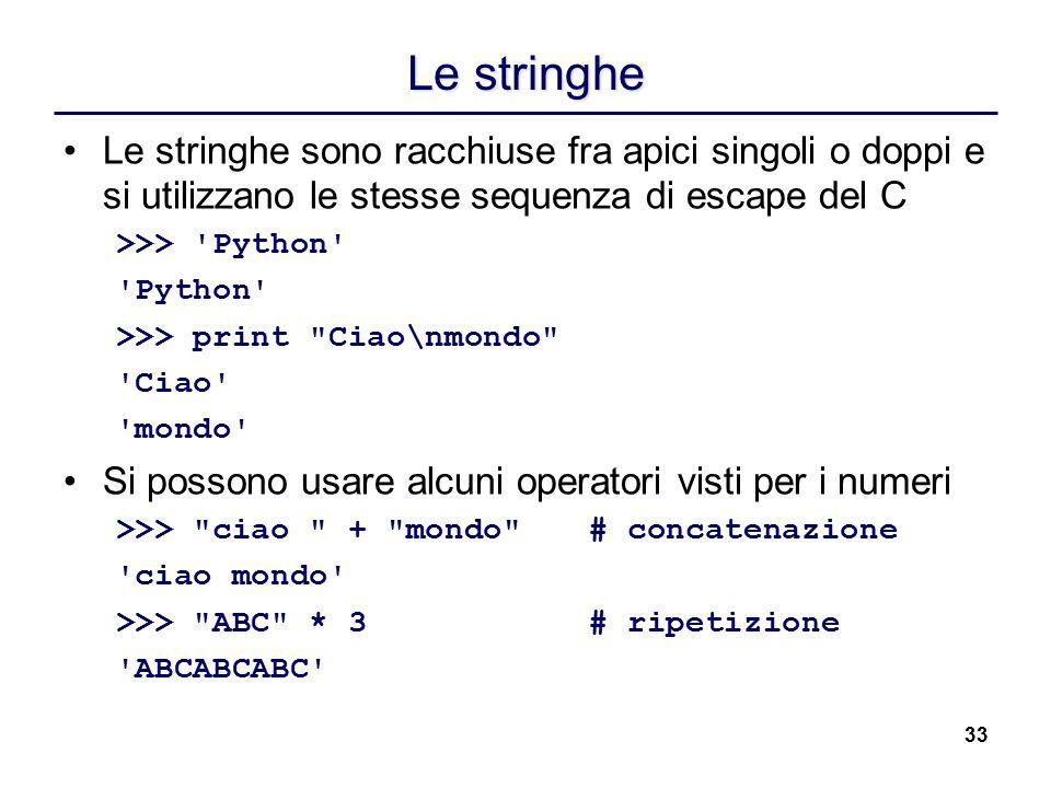 33 Le stringhe Le stringhe sono racchiuse fra apici singoli o doppi e si utilizzano le stesse sequenza di escape del C >>> 'Python' 'Python' >>> print