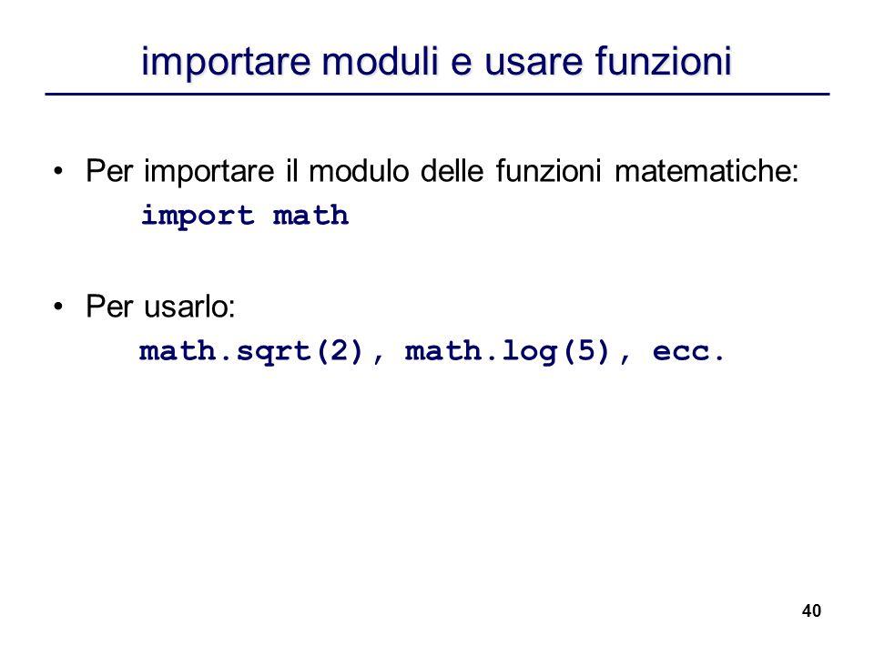40 importare moduli e usare funzioni Per importare il modulo delle funzioni matematiche: import math Per usarlo: math.sqrt(2), math.log(5), ecc.