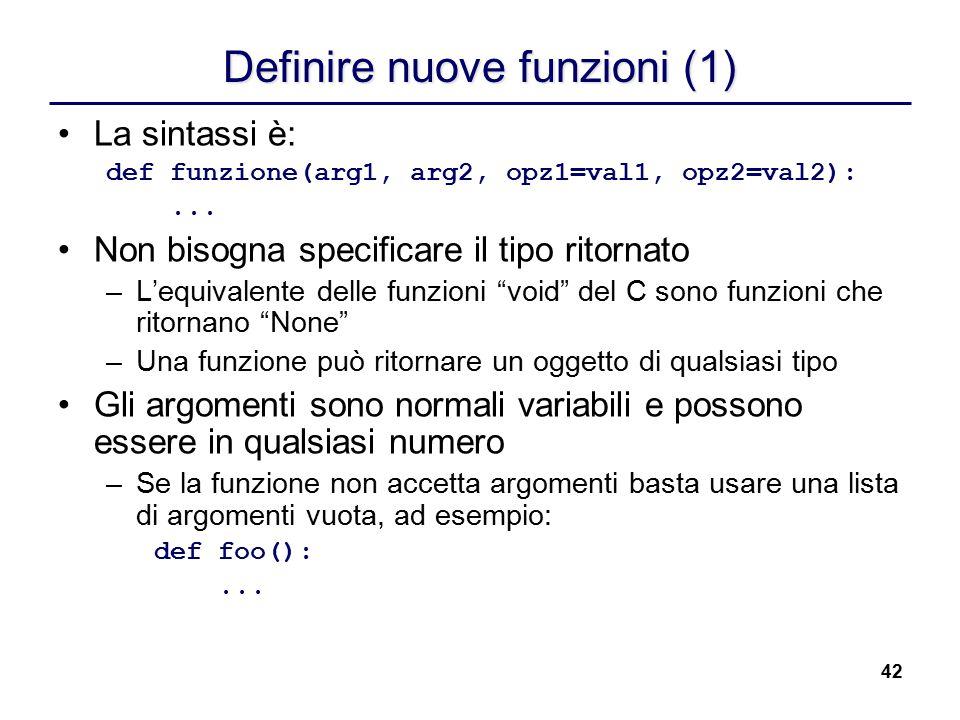 42 Definire nuove funzioni (1) La sintassi è: def funzione(arg1, arg2, opz1=val1, opz2=val2):... Non bisogna specificare il tipo ritornato –L'equivale