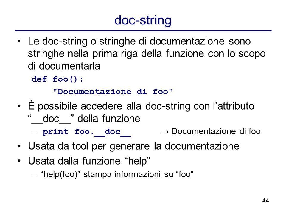 44 doc-string Le doc-string o stringhe di documentazione sono stringhe nella prima riga della funzione con lo scopo di documentarla def foo():
