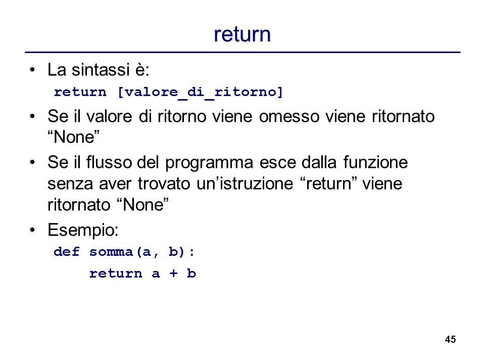 """45 return La sintassi è: return [valore_di_ritorno] Se il valore di ritorno viene omesso viene ritornato """"None"""" Se il flusso del programma esce dalla"""