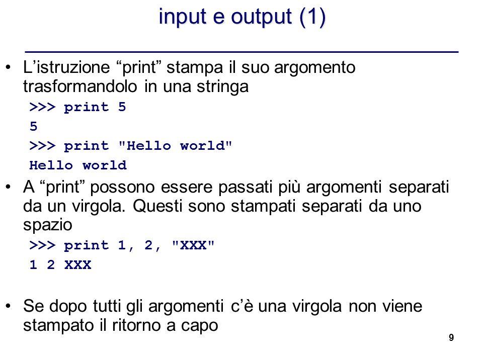 """9 input e output (1) L'istruzione """"print"""" stampa il suo argomento trasformandolo in una stringa >>> print 5 5 >>> print"""