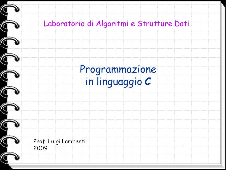 Programmazione in linguaggio C Laboratorio di Algoritmi e Strutture Dati Prof. Luigi Lamberti 2009