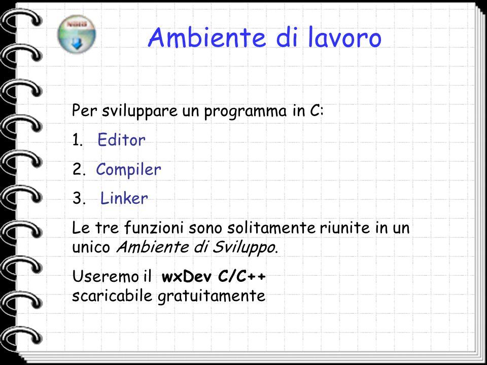 Ambiente di lavoro Per sviluppare un programma in C: 1. Editor 2. Compiler 3. Linker Le tre funzioni sono solitamente riunite in un unico Ambiente di