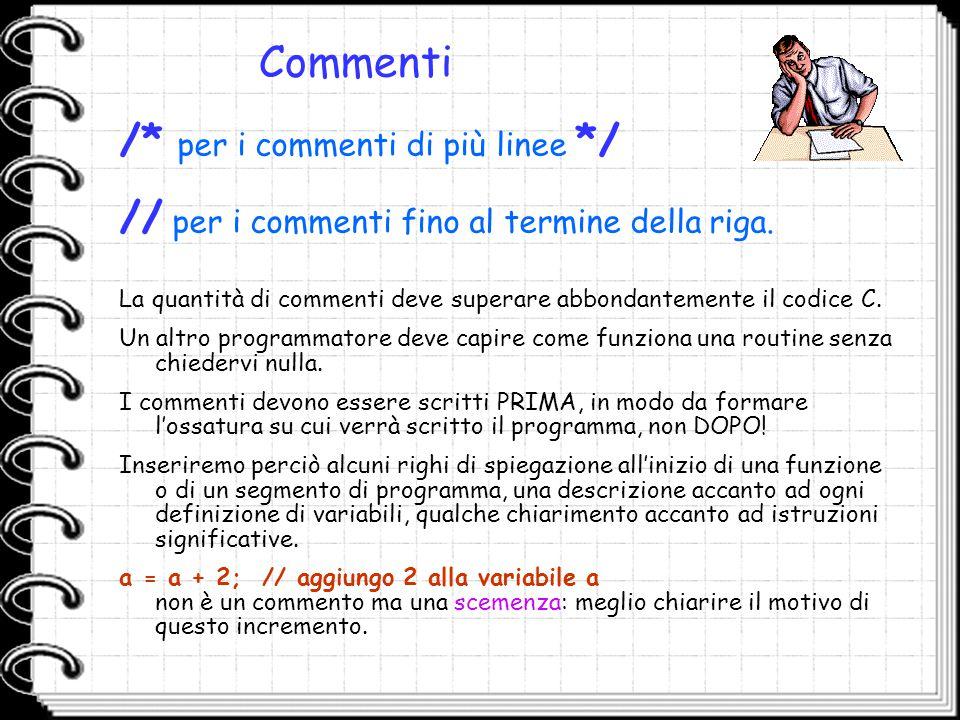 Commenti La quantità di commenti deve superare abbondantemente il codice C. Un altro programmatore deve capire come funziona una routine senza chieder
