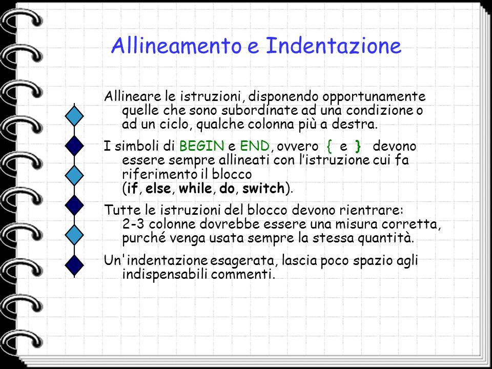 Allineamento e Indentazione Allineare le istruzioni, disponendo opportunamente quelle che sono subordinate ad una condizione o ad un ciclo, qualche co