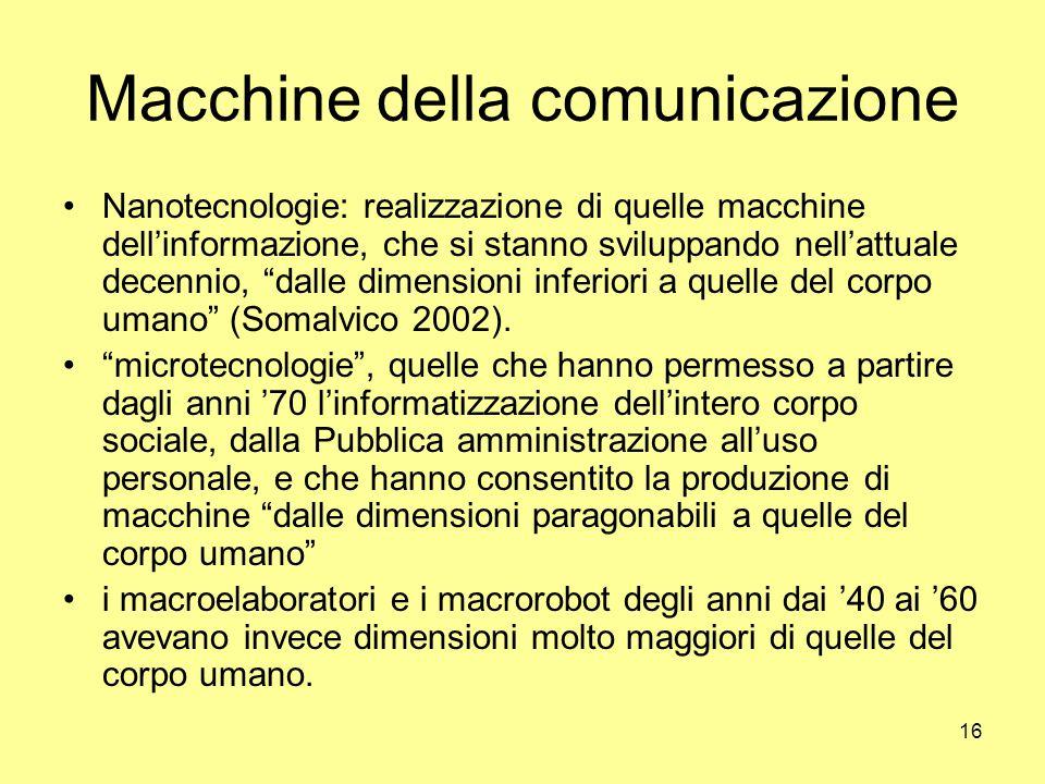 16 Macchine della comunicazione Nanotecnologie: realizzazione di quelle macchine dell'informazione, che si stanno sviluppando nell'attuale decennio, dalle dimensioni inferiori a quelle del corpo umano (Somalvico 2002).