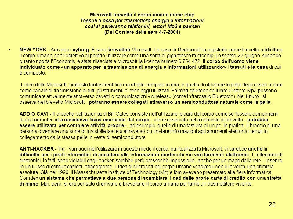22 Microsoft brevetta il corpo umano come chip Tessuti e ossa per trasmettere energia e informazioni: così si parleranno telefonini, lettori Mp3 e palmari (Dal Corriere della sera 4-7-2004) NEW YORK - Arrivano i cyborg.