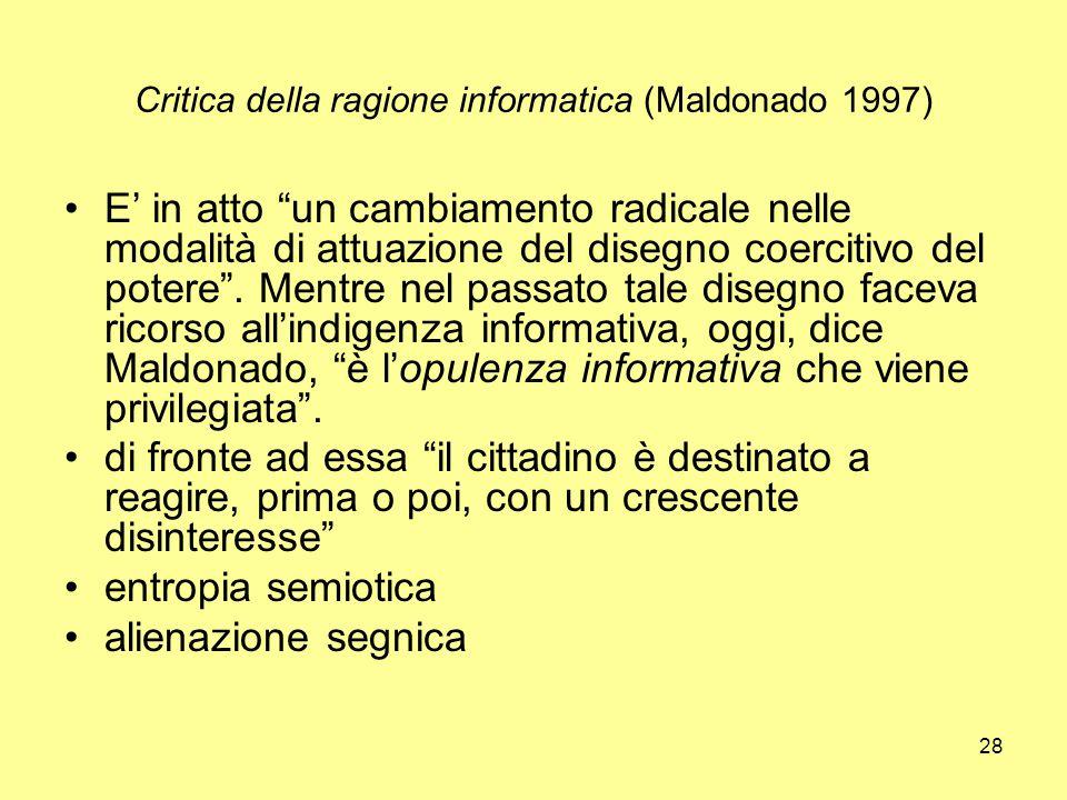 28 Critica della ragione informatica (Maldonado 1997) E' in atto un cambiamento radicale nelle modalità di attuazione del disegno coercitivo del potere .