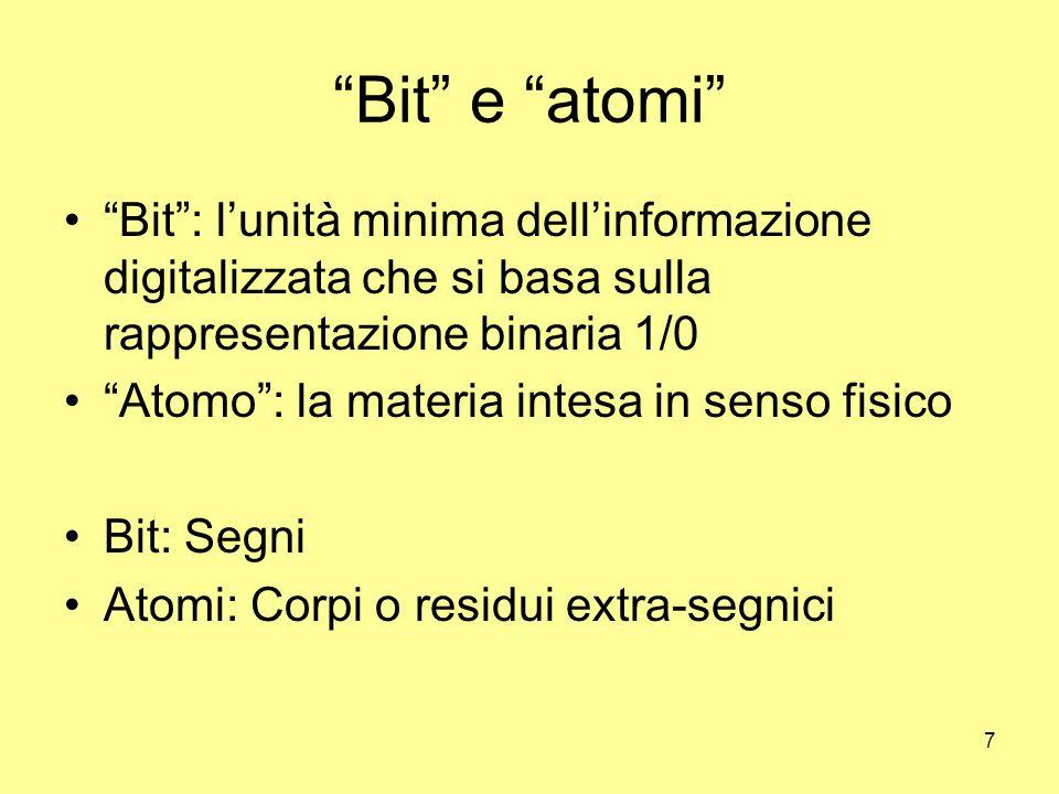 7 Bit e atomi Bit : l'unità minima dell'informazione digitalizzata che si basa sulla rappresentazione binaria 1/0 Atomo : la materia intesa in senso fisico Bit: Segni Atomi: Corpi o residui extra-segnici