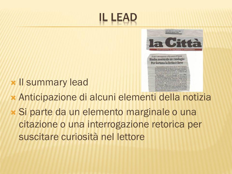  Il summary lead  Anticipazione di alcuni elementi della notizia  Si parte da un elemento marginale o una citazione o una interrogazione retorica p