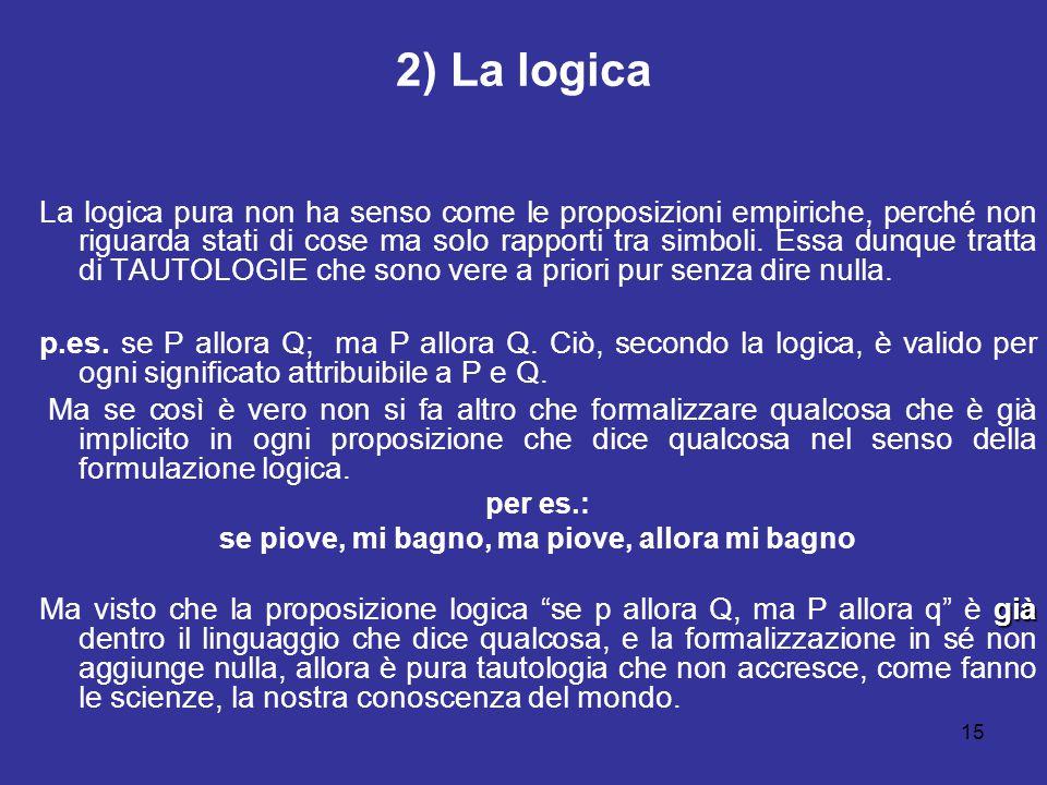 15 2) La logica La logica pura non ha senso come le proposizioni empiriche, perché non riguarda stati di cose ma solo rapporti tra simboli. Essa dunqu