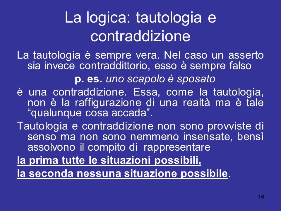 16 La logica: tautologia e contraddizione La tautologia è sempre vera. Nel caso un asserto sia invece contraddittorio, esso è sempre falso p. es. uno