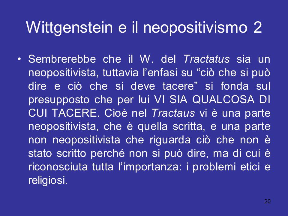 """20 Wittgenstein e il neopositivismo 2 Sembrerebbe che il W. del Tractatus sia un neopositivista, tuttavia l'enfasi su """"ciò che si può dire e ciò che s"""