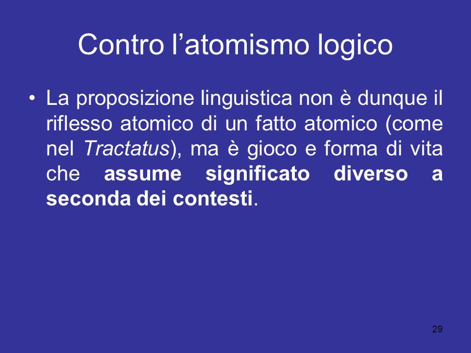 29 Contro l'atomismo logico La proposizione linguistica non è dunque il riflesso atomico di un fatto atomico (come nel Tractatus), ma è gioco e forma
