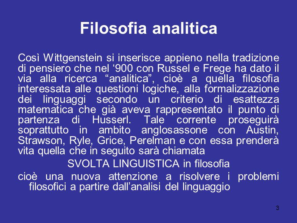3 Filosofia analitica Così Wittgenstein si inserisce appieno nella tradizione di pensiero che nel '900 con Russel e Frege ha dato il via alla ricerca