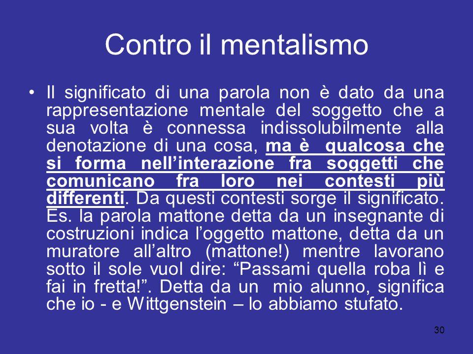 30 Contro il mentalismo Il significato di una parola non è dato da una rappresentazione mentale del soggetto che a sua volta è connessa indissolubilme