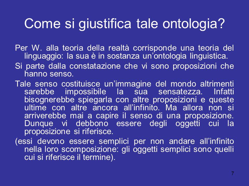 7 Come si giustifica tale ontologia? Per W. alla teoria della realtà corrisponde una teoria del linguaggio: la sua è in sostanza un'ontologia linguist