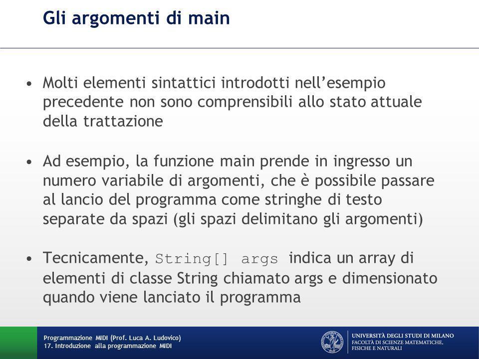Gli argomenti di main Molti elementi sintattici introdotti nell'esempio precedente non sono comprensibili allo stato attuale della trattazione Ad esem