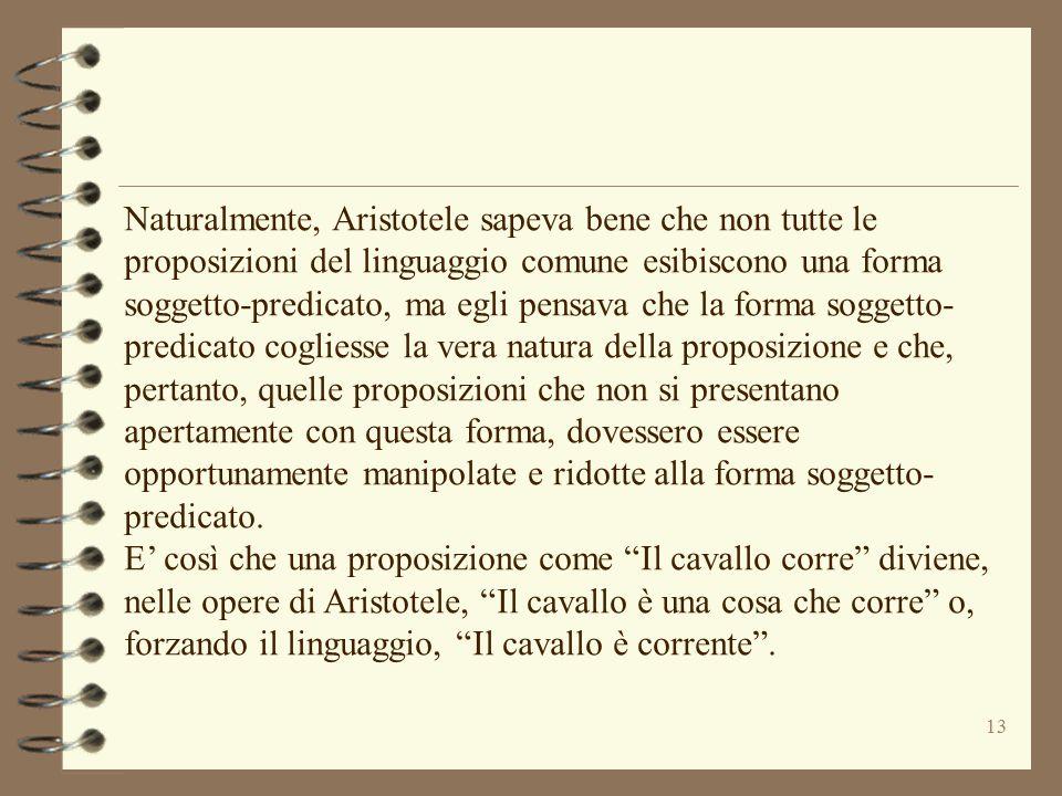 13 Naturalmente, Aristotele sapeva bene che non tutte le proposizioni del linguaggio comune esibiscono una forma soggetto-predicato, ma egli pensava c