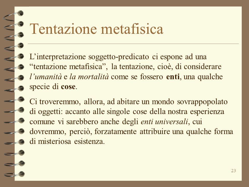 """23 Tentazione metafisica L'interpretazione soggetto-predicato ci espone ad una """"tentazione metafisica"""", la tentazione, cioè, di considerare l'umanità"""