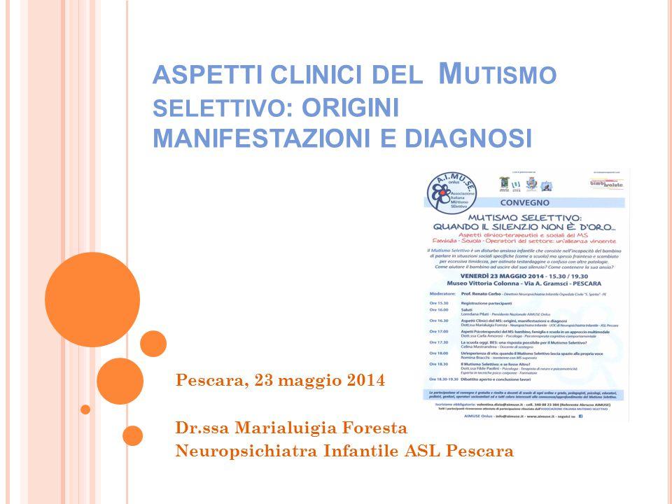 ASPETTI CLINICI DEL M UTISMO SELETTIVO : ORIGINI MANIFESTAZIONI E DIAGNOSI Pescara, 23 maggio 2014 Dr.ssa Marialuigia Foresta Neuropsichiatra Infantil