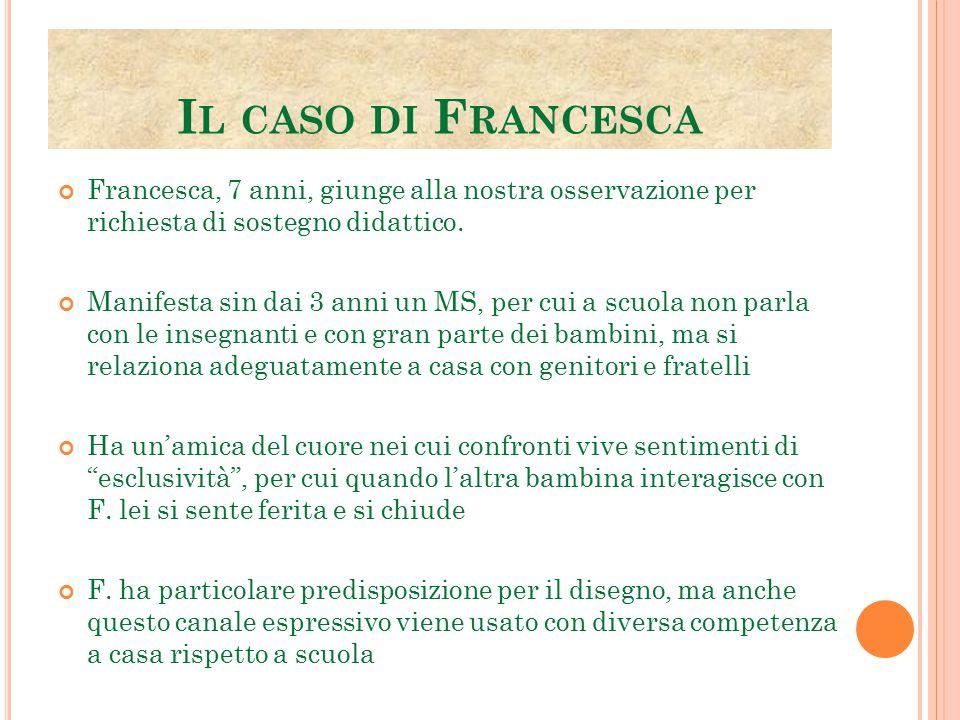I L CASO DI F RANCESCA Francesca, 7 anni, giunge alla nostra osservazione per richiesta di sostegno didattico. Manifesta sin dai 3 anni un MS, per cui