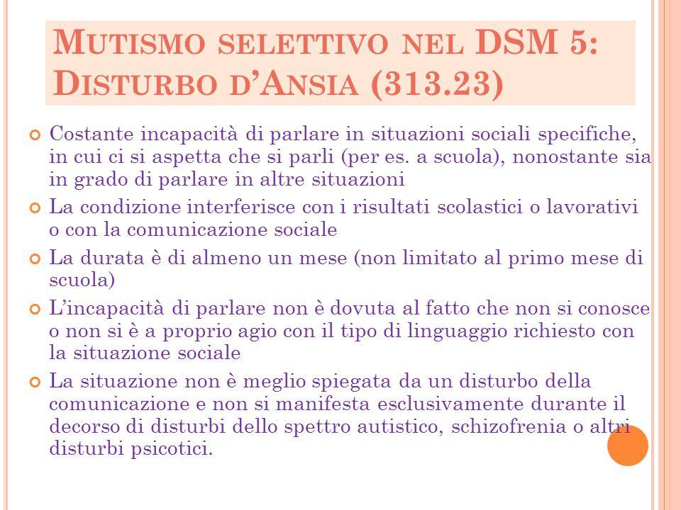 M UTISMO SELETTIVO NEL DSM 5: D ISTURBO D 'A NSIA (313.23) Costante incapacità di parlare in situazioni sociali specifiche, in cui ci si aspetta che s